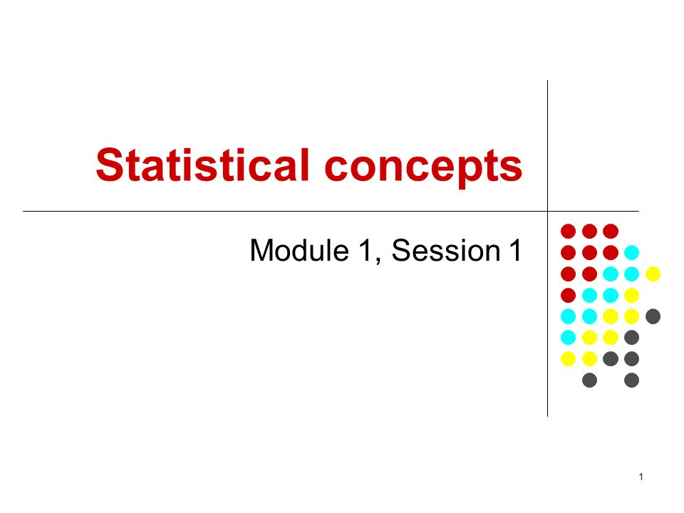 1 Statistical concepts Module 1, Session 1