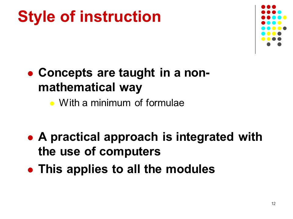 12 Style of instruction Concepts are taught in a non- mathematical way With a minimum of formulae A practical approach is integrated with the use of computers This applies to all the modules