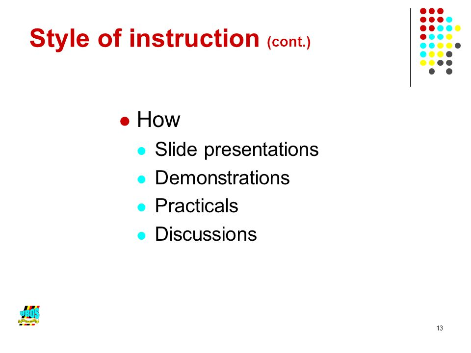 13 Style of instruction (cont.) How Slide presentations Demonstrations Practicals Discussions