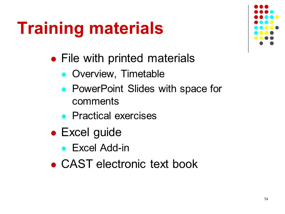 14 Training materials File with printed materials Overview, Timetable PowerPoint Slides with space for comments Practical exercises Excel guide Excel Add-in CAST electronic text book
