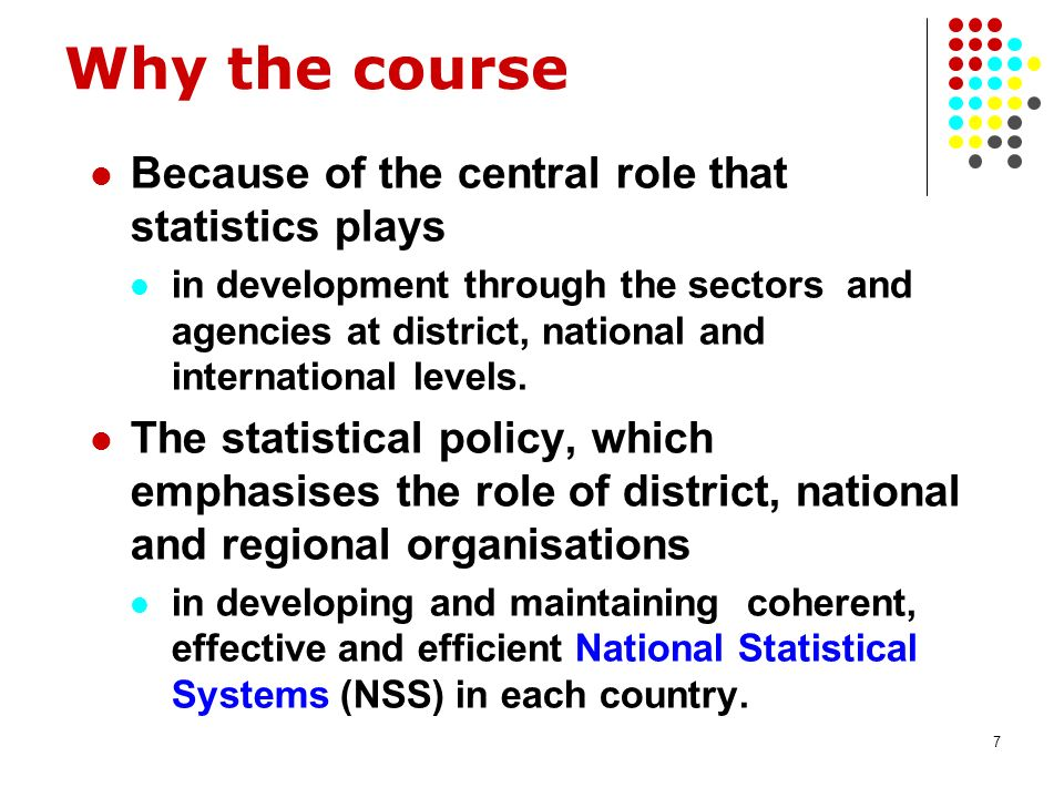 7 Why the course Because of the central role that statistics plays in development through the sectors and agencies at district, national and international levels.