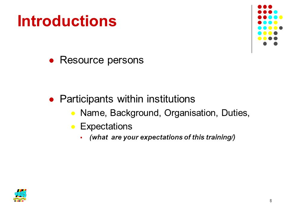 8 Introductions Resource persons Participants within institutions Name, Background, Organisation, Duties, Expectations (what are your expectations of this training/)