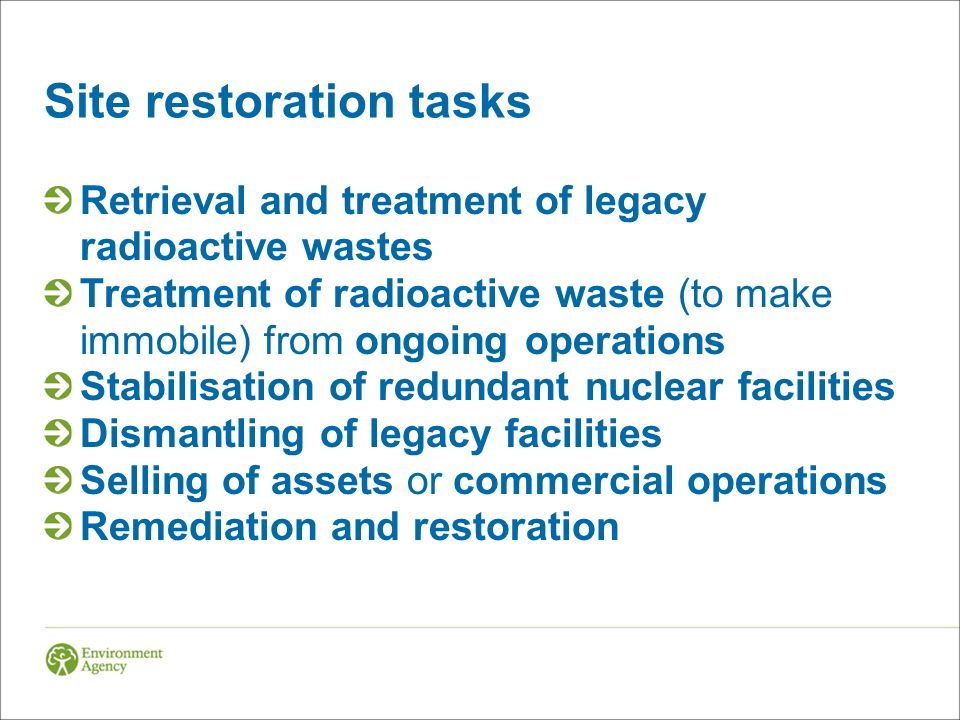 Site restoration tasks Retrieval and treatment of legacy radioactive wastes Treatment of radioactive waste (to make immobile) from ongoing operations Stabilisation of redundant nuclear facilities Dismantling of legacy facilities Selling of assets or commercial operations Remediation and restoration