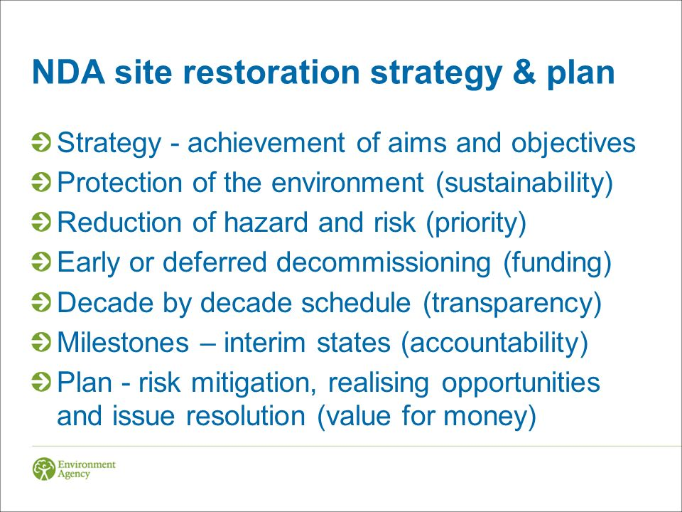 NDA site restoration strategy & plan Strategy - achievement of aims and objectives Protection of the environment (sustainability) Reduction of hazard and risk (priority) Early or deferred decommissioning (funding) Decade by decade schedule (transparency) Milestones – interim states (accountability) Plan - risk mitigation, realising opportunities and issue resolution (value for money)