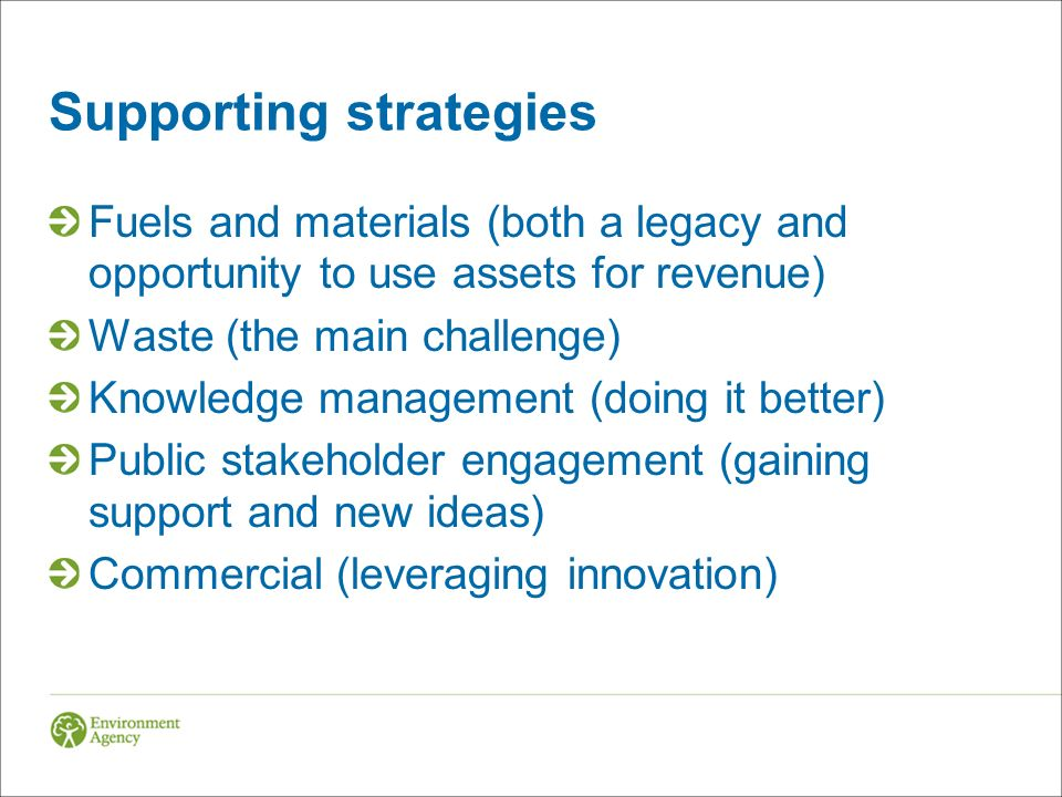 Supporting strategies Fuels and materials (both a legacy and opportunity to use assets for revenue) Waste (the main challenge) Knowledge management (doing it better) Public stakeholder engagement (gaining support and new ideas) Commercial (leveraging innovation)
