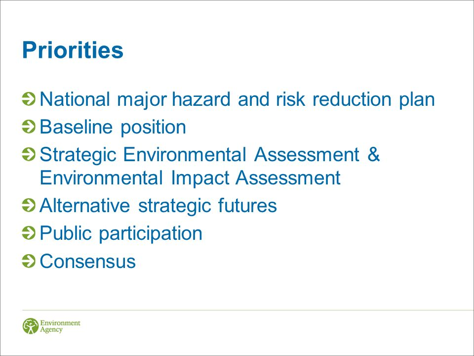 Priorities National major hazard and risk reduction plan Baseline position Strategic Environmental Assessment & Environmental Impact Assessment Alternative strategic futures Public participation Consensus