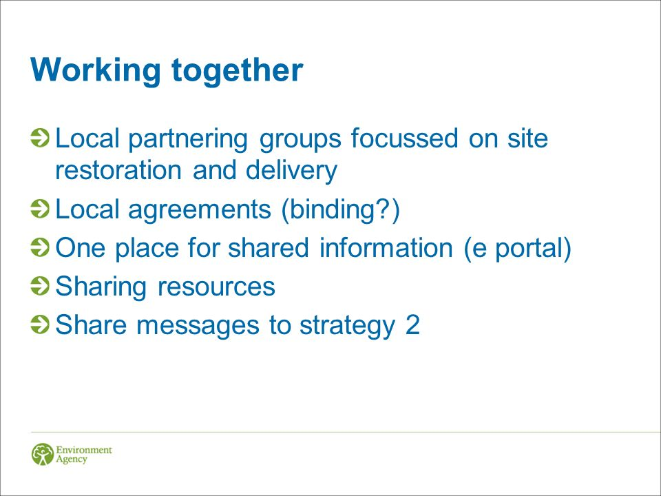 Working together Local partnering groups focussed on site restoration and delivery Local agreements (binding ) One place for shared information (e portal) Sharing resources Share messages to strategy 2