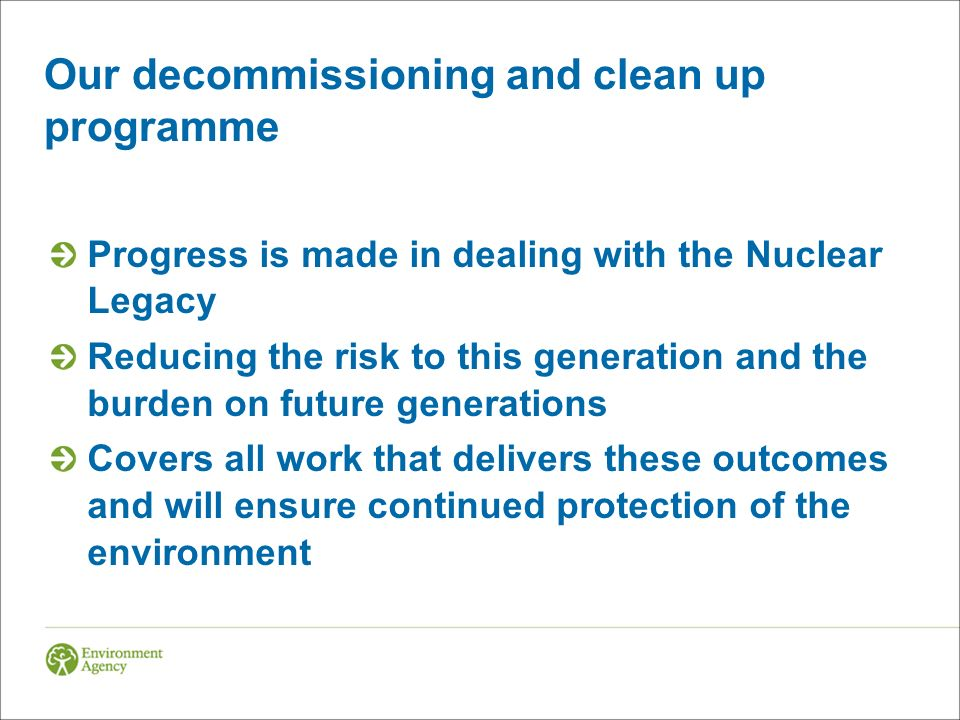 Our decommissioning and clean up programme Progress is made in dealing with the Nuclear Legacy Reducing the risk to this generation and the burden on future generations Covers all work that delivers these outcomes and will ensure continued protection of the environment