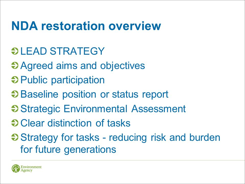 NDA restoration overview LEAD STRATEGY Agreed aims and objectives Public participation Baseline position or status report Strategic Environmental Assessment Clear distinction of tasks Strategy for tasks - reducing risk and burden for future generations