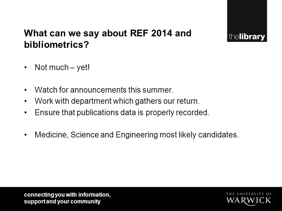 connecting you with information, support and your community What can we say about REF 2014 and bibliometrics.