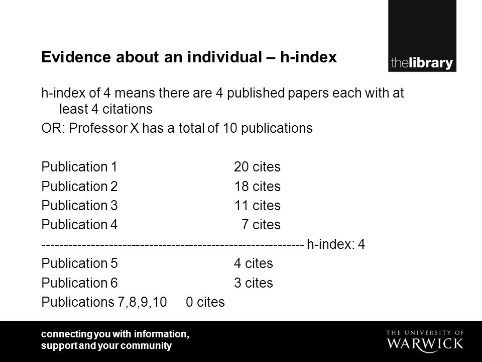 connecting you with information, support and your community Evidence about an individual – h-index h-index of 4 means there are 4 published papers each with at least 4 citations OR: Professor X has a total of 10 publications Publication 120 cites Publication 218 cites Publication 311 cites Publication 4 7 cites ----------------------------------------------------------- h-index: 4 Publication 54 cites Publication 63 cites Publications 7,8,9,100 cites