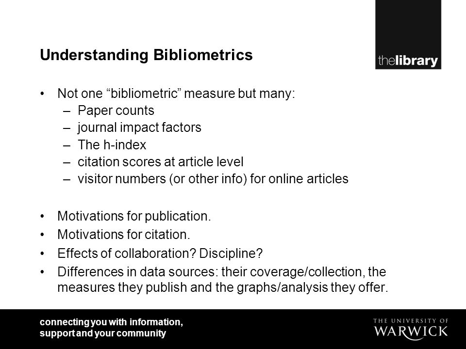 connecting you with information, support and your community Understanding Bibliometrics Not one bibliometric measure but many: –Paper counts –journal impact factors –The h-index –citation scores at article level –visitor numbers (or other info) for online articles Motivations for publication.