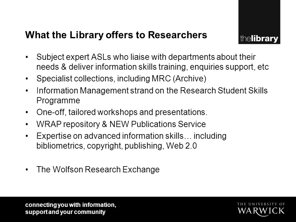 What the Library offers to Researchers Subject expert ASLs who liaise with departments about their needs & deliver information skills training, enquiries support, etc Specialist collections, including MRC (Archive) Information Management strand on the Research Student Skills Programme One-off, tailored workshops and presentations.