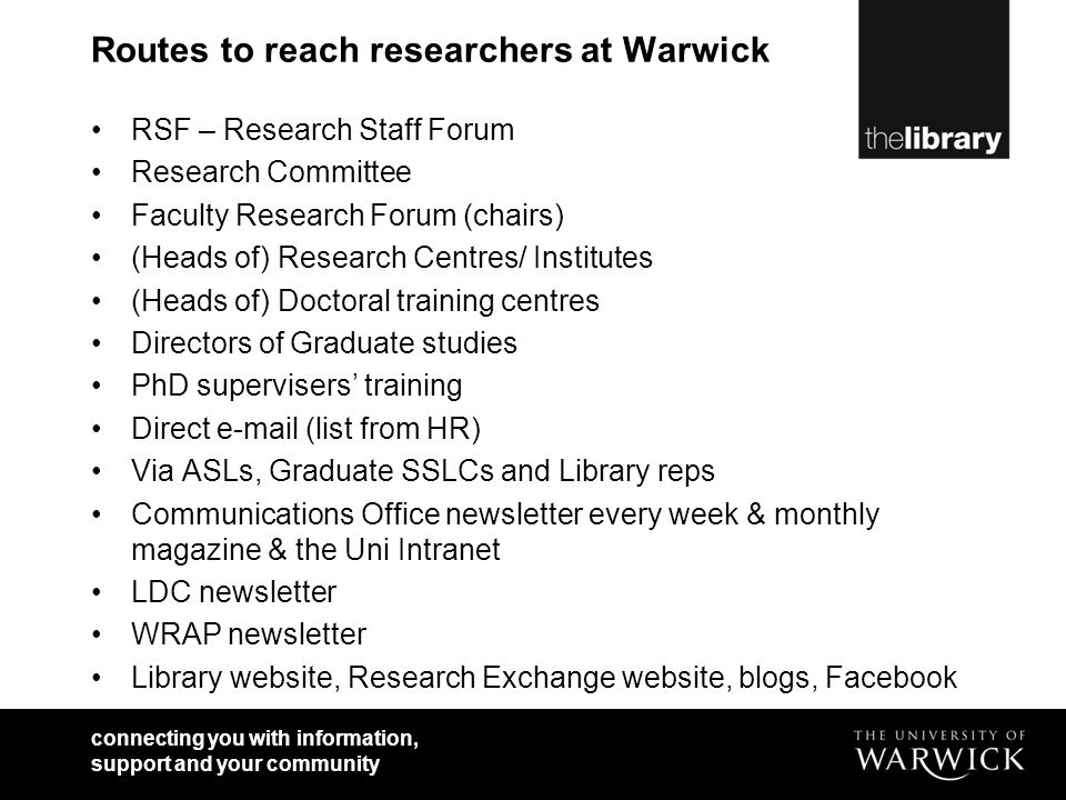 connecting you with information, support and your community Routes to reach researchers at Warwick RSF – Research Staff Forum Research Committee Faculty Research Forum (chairs) (Heads of) Research Centres/ Institutes (Heads of) Doctoral training centres Directors of Graduate studies PhD supervisers training Direct e-mail (list from HR) Via ASLs, Graduate SSLCs and Library reps Communications Office newsletter every week & monthly magazine & the Uni Intranet LDC newsletter WRAP newsletter Library website, Research Exchange website, blogs, Facebook