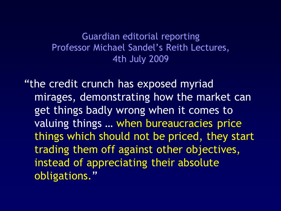 Guardian editorial reporting Professor Michael Sandels Reith Lectures, 4th July 2009 the credit crunch has exposed myriad mirages, demonstrating how the market can get things badly wrong when it comes to valuing things … when bureaucracies price things which should not be priced, they start trading them off against other objectives, instead of appreciating their absolute obligations.