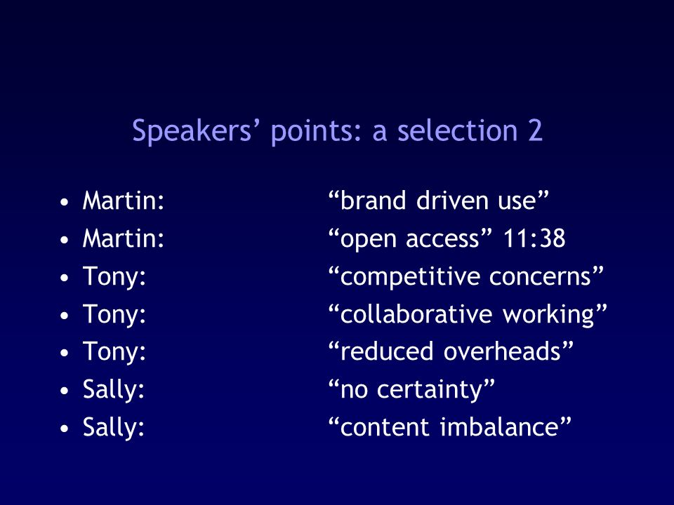 Speakers points: a selection 2 Martin: brand driven use Martin:open access 11:38 Tony:competitive concerns Tony:collaborative working Tony:reduced overheads Sally:no certainty Sally:content imbalance