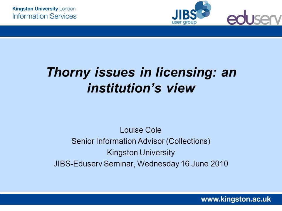 Thorny issues in licensing: an institutions view Louise Cole Senior Information Advisor (Collections) Kingston University JIBS-Eduserv Seminar, Wednesday 16 June 2010