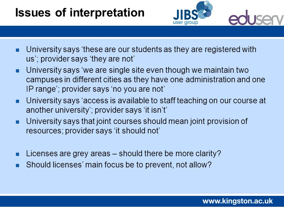 Issues of interpretation n University says these are our students as they are registered with us; provider says they are not n University says we are single site even though we maintain two campuses in different cities as they have one administration and one IP range; provider says no you are not n University says access is available to staff teaching on our course at another university; provider says it isnt n University says that joint courses should mean joint provision of resources; provider says it should not n Licenses are grey areas – should there be more clarity.