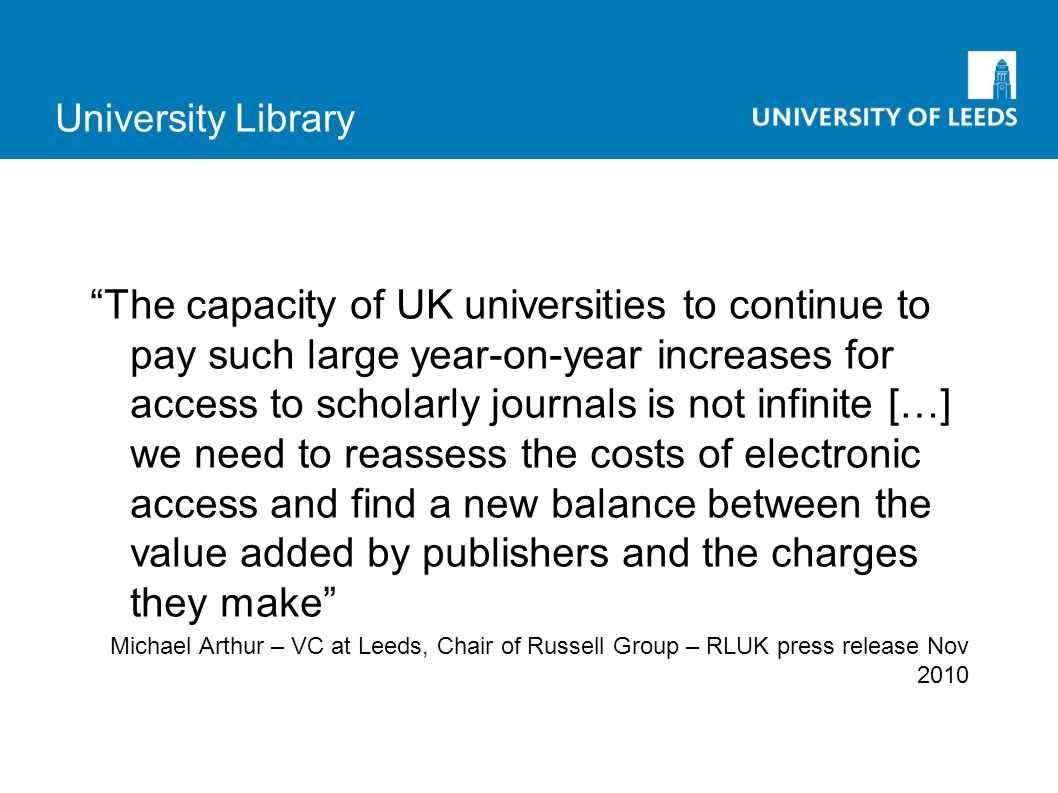University Library The capacity of UK universities to continue to pay such large year-on-year increases for access to scholarly journals is not infinite […] we need to reassess the costs of electronic access and find a new balance between the value added by publishers and the charges they make Michael Arthur – VC at Leeds, Chair of Russell Group – RLUK press release Nov 2010