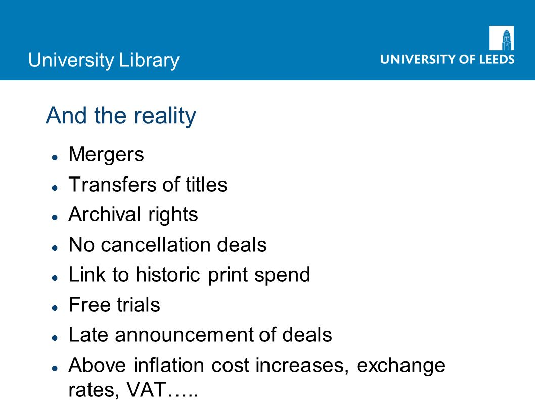University Library And the reality Mergers Transfers of titles Archival rights No cancellation deals Link to historic print spend Free trials Late announcement of deals Above inflation cost increases, exchange rates, VAT…..