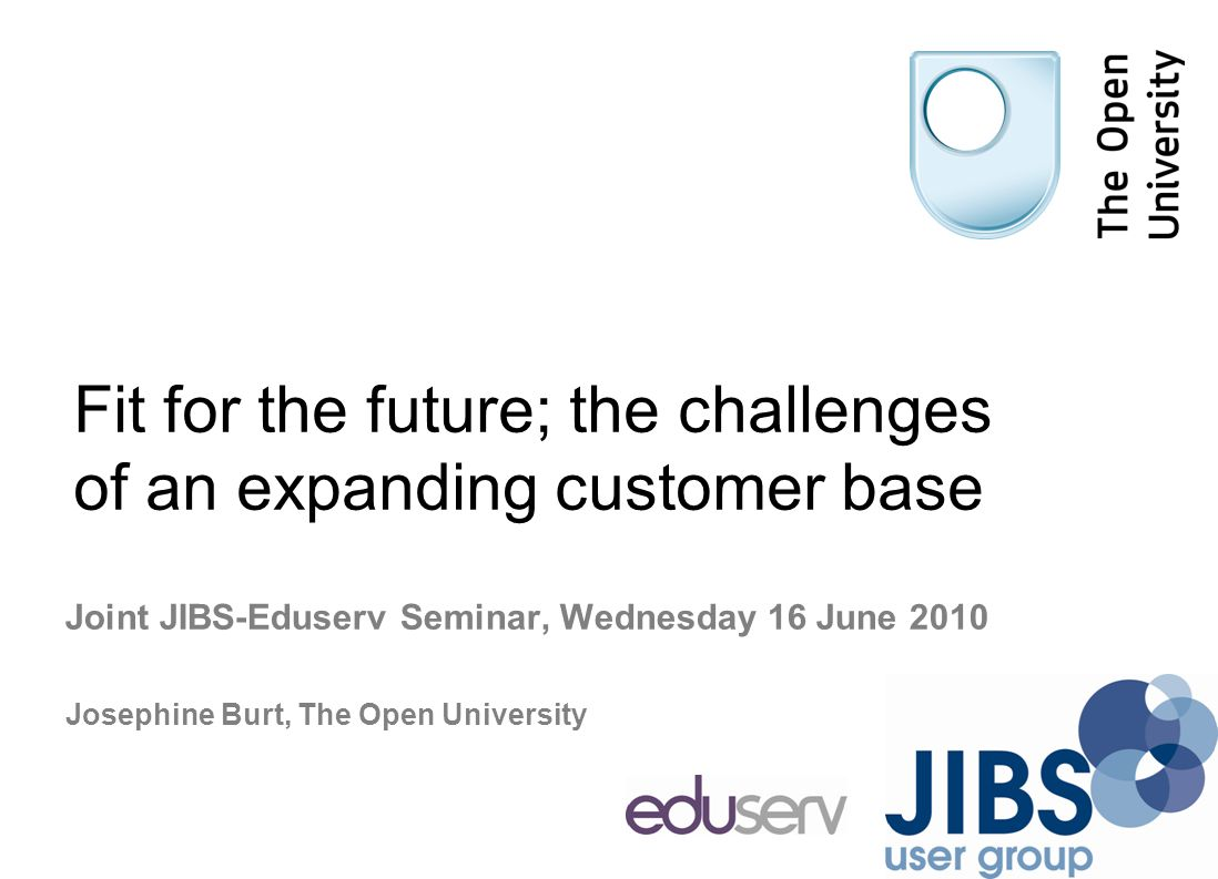 Fit for the future; the challenges of an expanding customer base Joint JIBS-Eduserv Seminar, Wednesday 16 June 2010 Josephine Burt, The Open University