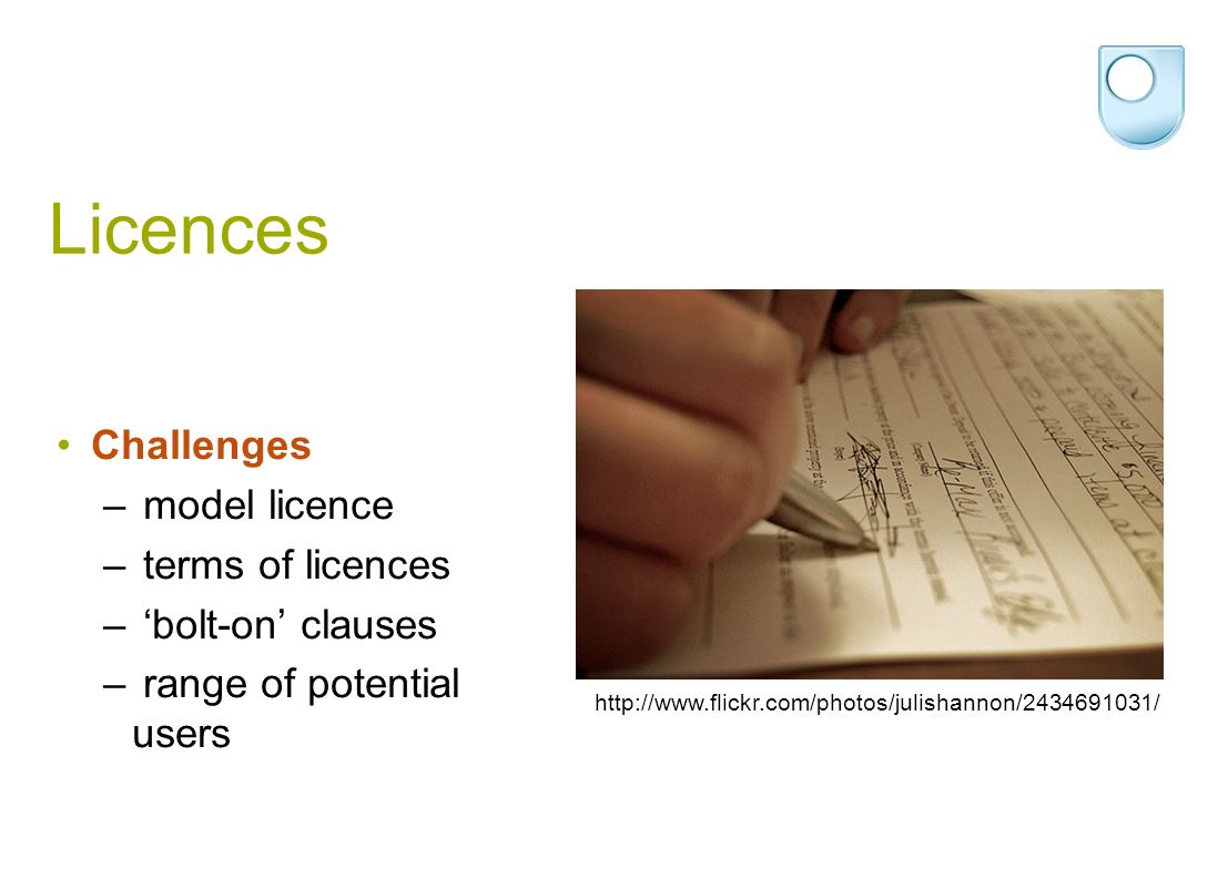 Licences Challenges – model licence – terms of licences – bolt-on clauses – range of potential users http://www.flickr.com/photos/julishannon/2434691031/