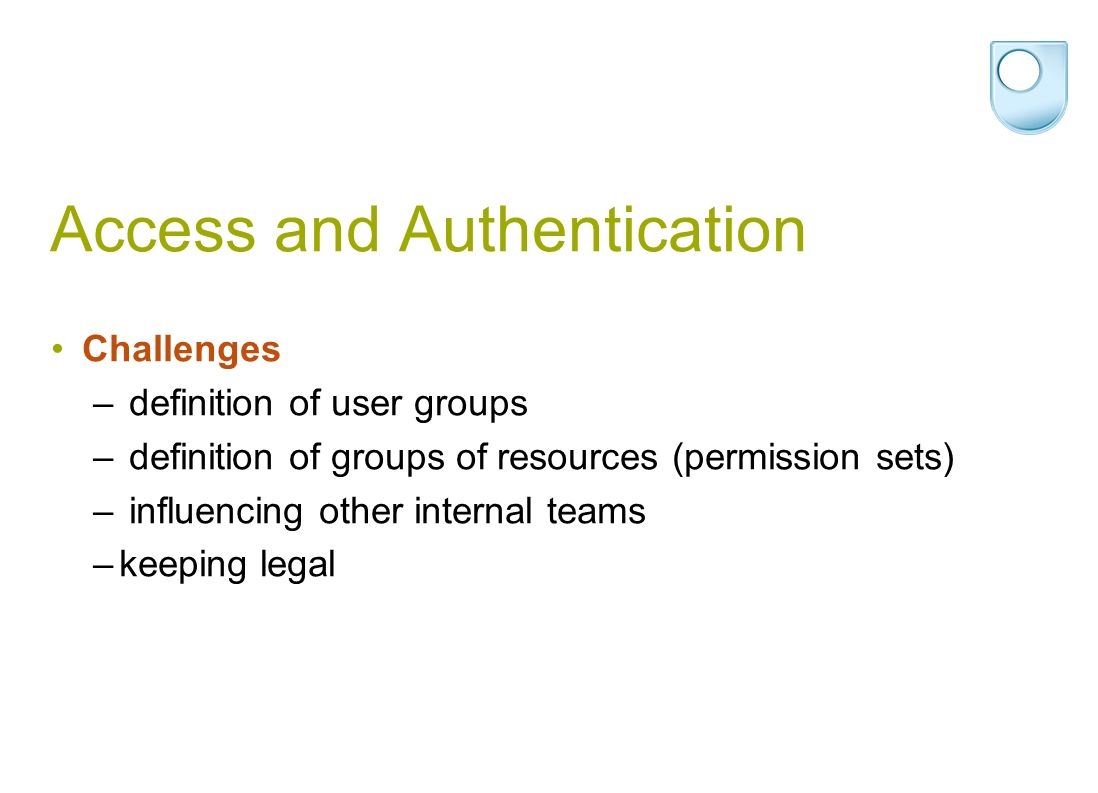 Access and Authentication Challenges – definition of user groups – definition of groups of resources (permission sets) – influencing other internal teams –keeping legal