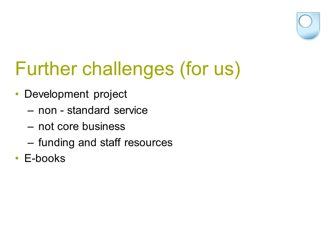 Further challenges (for us) Development project – non - standard service – not core business – funding and staff resources E-books
