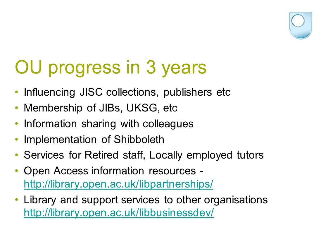 OU progress in 3 years Influencing JISC collections, publishers etc Membership of JIBs, UKSG, etc Information sharing with colleagues Implementation of Shibboleth Services for Retired staff, Locally employed tutors Open Access information resources - http://library.open.ac.uk/libpartnerships/ http://library.open.ac.uk/libpartnerships/ Library and support services to other organisations http://library.open.ac.uk/libbusinessdev/ http://library.open.ac.uk/libbusinessdev/