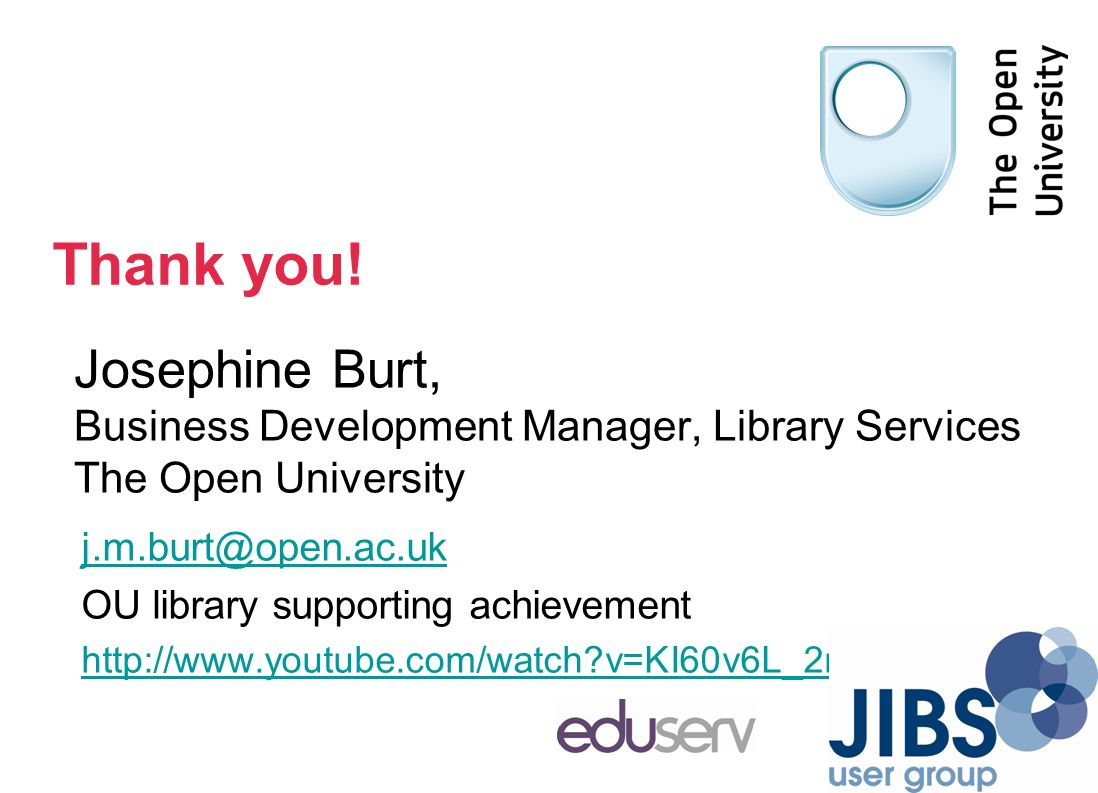 Josephine Burt, Business Development Manager, Library Services The Open University j.m.burt@open.ac.uk OU library supporting achievement http://www.youtube.com/watch v=KI60v6L_2mI Thank you!