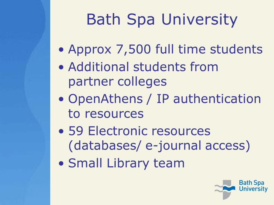 Bath Spa University Approx 7,500 full time students Additional students from partner colleges OpenAthens / IP authentication to resources 59 Electronic resources (databases/ e-journal access) Small Library team
