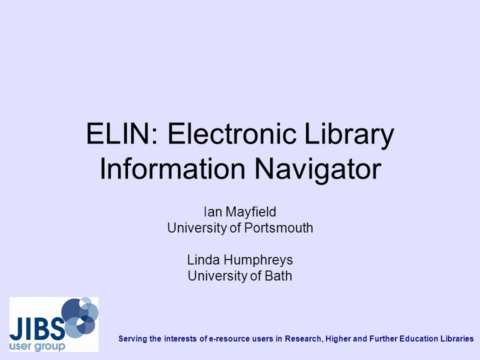 Serving the interests of e-resource users in Research, Higher and Further Education Libraries ELIN: Electronic Library Information Navigator Ian Mayfield University of Portsmouth Linda Humphreys University of Bath