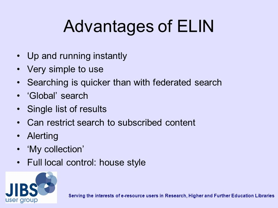 Advantages of ELIN Up and running instantly Very simple to use Searching is quicker than with federated search Global search Single list of results Can restrict search to subscribed content Alerting My collection Full local control: house style