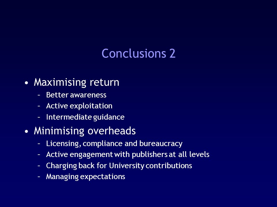Conclusions 2 Maximising return –Better awareness –Active exploitation –Intermediate guidance Minimising overheads –Licensing, compliance and bureaucracy –Active engagement with publishers at all levels –Charging back for University contributions –Managing expectations