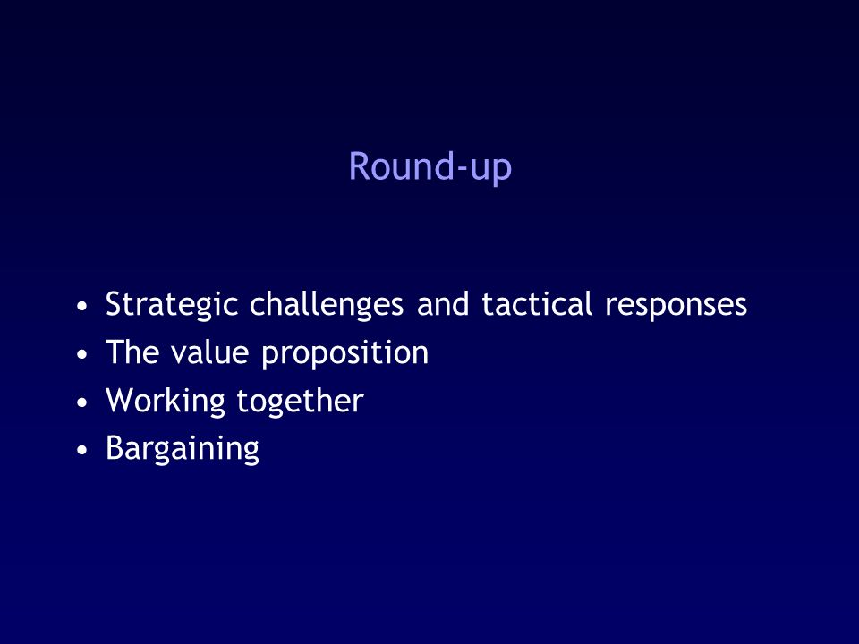 Round-up Strategic challenges and tactical responses The value proposition Working together Bargaining