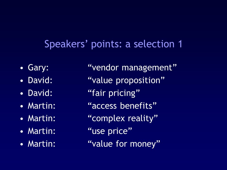 Speakers points: a selection 1 Gary: vendor management David:value proposition David:fair pricing Martin:access benefits Martin:complex reality Martin:use price Martin:value for money