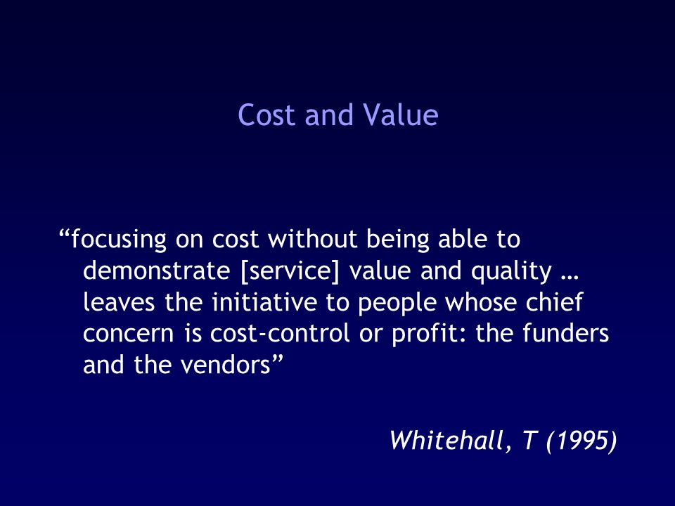 Cost and Value focusing on cost without being able to demonstrate [service] value and quality … leaves the initiative to people whose chief concern is cost-control or profit: the funders and the vendors Whitehall, T (1995)