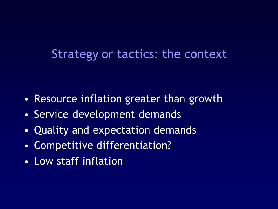 Strategy or tactics: the context Resource inflation greater than growth Service development demands Quality and expectation demands Competitive differentiation.