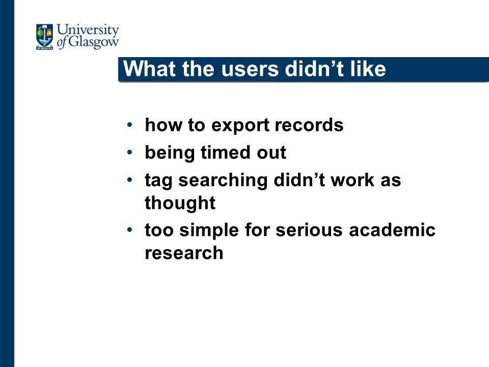 What the users didnt like how to export records being timed out tag searching didnt work as thought too simple for serious academic research