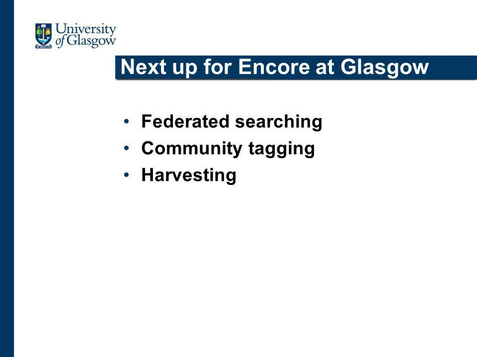 Next up for Encore at Glasgow Federated searching Community tagging Harvesting
