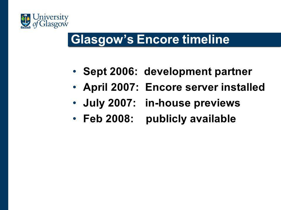Glasgows Encore timeline Sept 2006: development partner April 2007: Encore server installed July 2007: in-house previews Feb 2008: publicly available