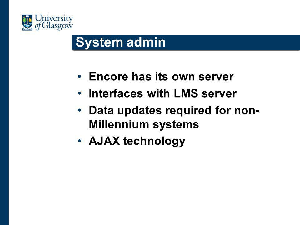 System admin Encore has its own server Interfaces with LMS server Data updates required for non- Millennium systems AJAX technology
