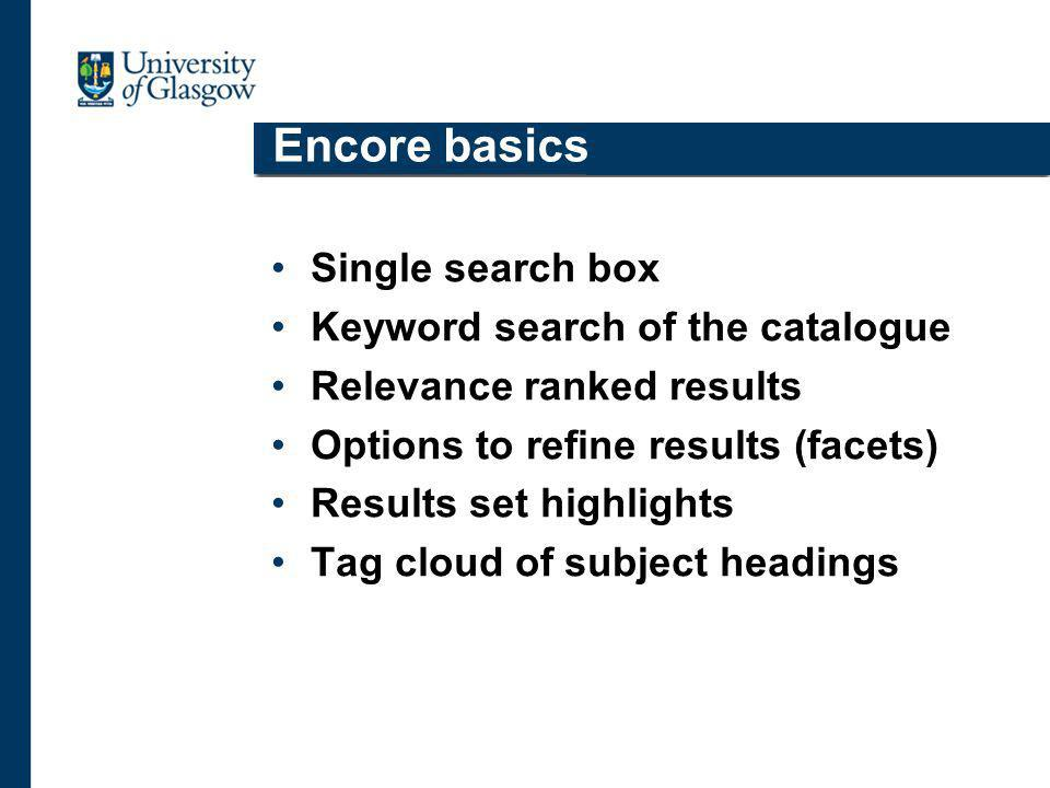 Encore basics Single search box Keyword search of the catalogue Relevance ranked results Options to refine results (facets) Results set highlights Tag cloud of subject headings