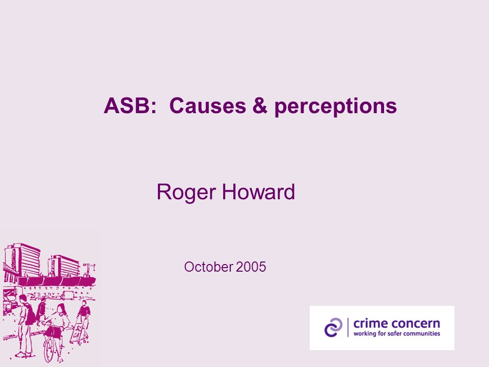 ASB: Causes & perceptions Roger Howard October 2005