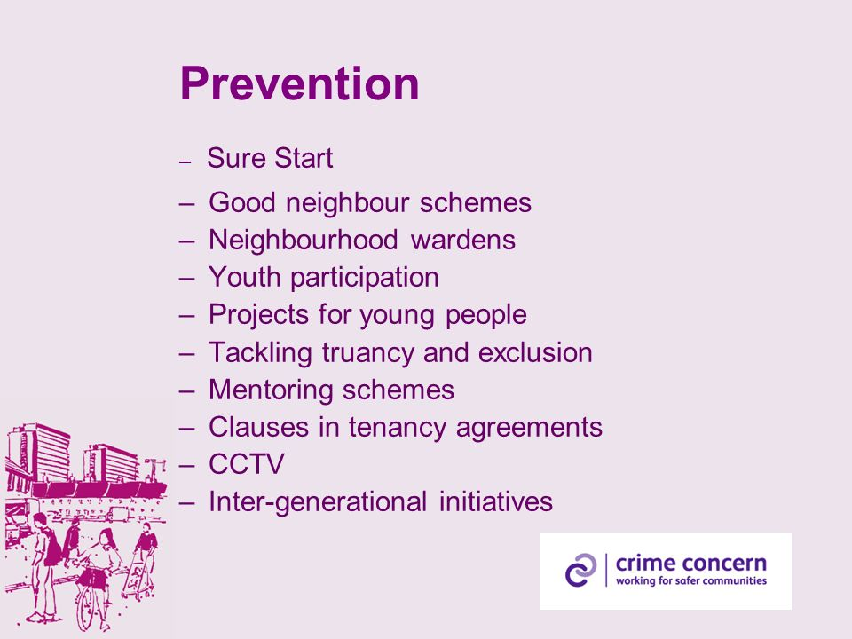 Prevention – Sure Start – Good neighbour schemes – Neighbourhood wardens – Youth participation – Projects for young people – Tackling truancy and exclusion – Mentoring schemes – Clauses in tenancy agreements – CCTV – Inter-generational initiatives