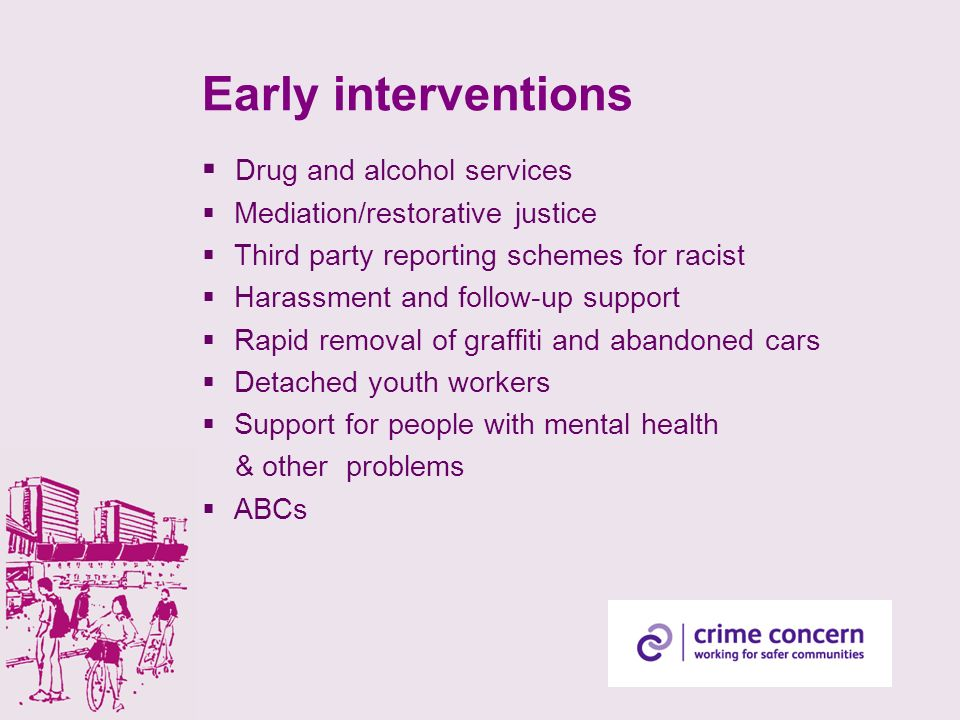Early interventions Drug and alcohol services Mediation/restorative justice Third party reporting schemes for racist Harassment and follow-up support Rapid removal of graffiti and abandoned cars Detached youth workers Support for people with mental health & other problems ABCs