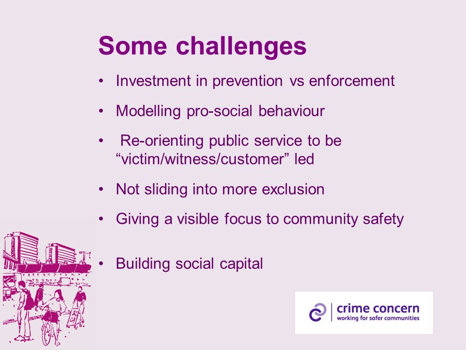 Some challenges Investment in prevention vs enforcement Modelling pro-social behaviour Re-orienting public service to be victim/witness/customer led Not sliding into more exclusion Giving a visible focus to community safety Building social capital
