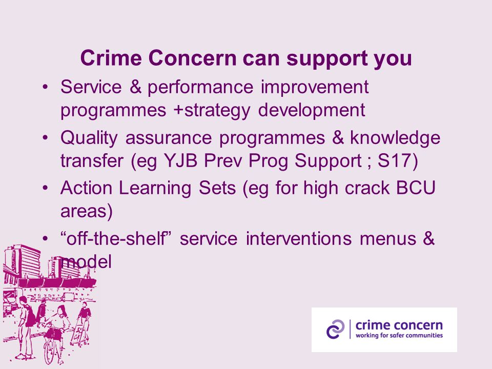 Crime Concern can support you Service & performance improvement programmes +strategy development Quality assurance programmes & knowledge transfer (eg YJB Prev Prog Support ; S17) Action Learning Sets (eg for high crack BCU areas) off-the-shelf service interventions menus & model