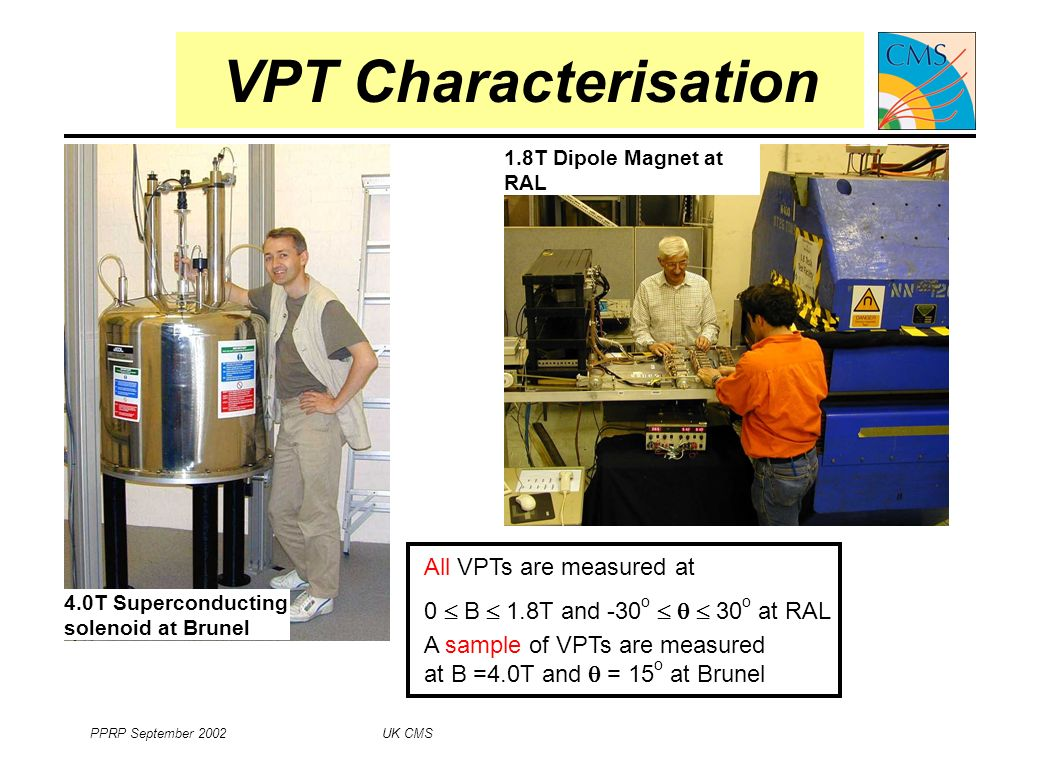 PPRP September 2002 UK CMS 7 VPT Characterisation 4.0T Superconducting solenoid at Brunel 1.8T Dipole Magnet at RAL A sample of VPTs are measured at B =4.0T and = 15 o at Brunel All VPTs are measured at 0 B 1.8T and -30 o 30 o at RAL
