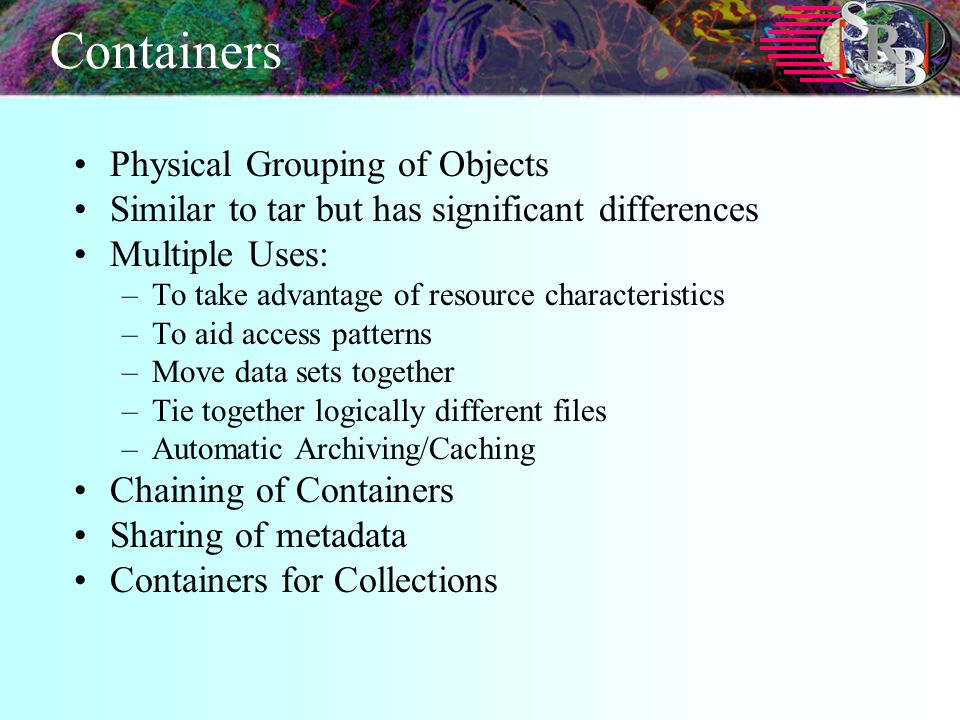 Containers Physical Grouping of Objects Similar to tar but has significant differences Multiple Uses: –To take advantage of resource characteristics –To aid access patterns –Move data sets together –Tie together logically different files –Automatic Archiving/Caching Chaining of Containers Sharing of metadata Containers for Collections